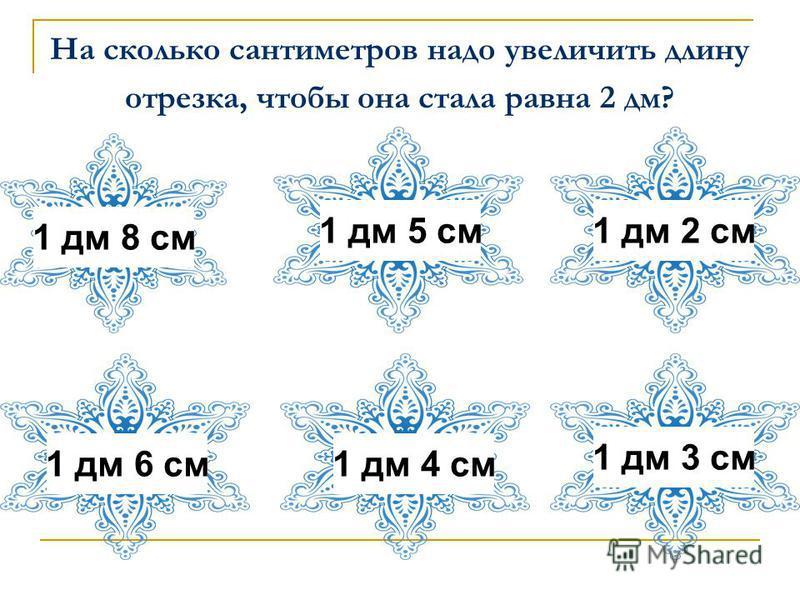 На сколько сантиметров надо увеличить длину отрезка, чтобы она стала равна 2 дм? 1 дм 5 см 1 дм 8 см 1 дм 3 см 1 дм 2 см 1 дм 4 см 1 дм 6 см