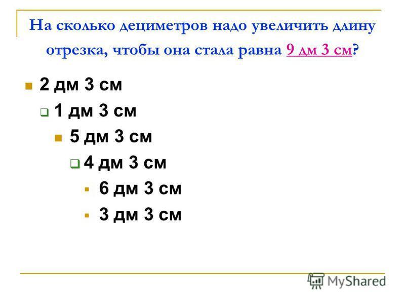 На сколько дециметров надо увеличить длину отрезка, чтобы она стала равна 9 дм 3 см? 2 дм 3 см 1 дм 3 см 5 дм 3 см 4 дм 3 см 6 дм 3 см 3 дм 3 см