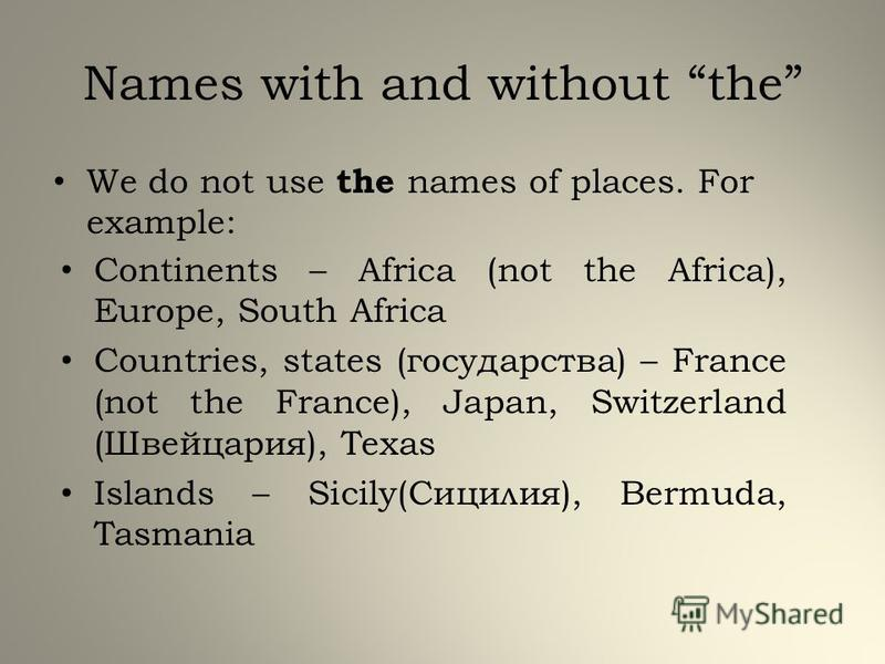 Names with and without the We do not use the names of places. For example: Continents – Africa (not the Africa), Europe, South Africa Countries, states (государства) – France (not the France), Japan, Switzerland (Швейцария), Texas Islands – Sicily(Си