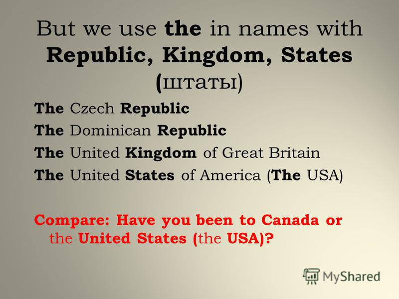 But we use the in names with Republic, Kingdom, States ( штаты) The Czech Republic The Dominican Republic The United Kingdom of Great Britain The United States of America ( The USA) Compare: Have you been to Canada or the United States ( the USA)?