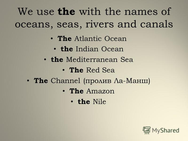 We use the with the names of oceans, seas, rivers and canals The Atlantic Ocean the Indian Ocean the Mediterranean Sea The Red Sea The Channel (пролив Ла-Манш) The Amazon the Nile