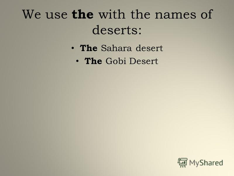 We use the with the names of deserts: The Sahara desert The Gobi Desert