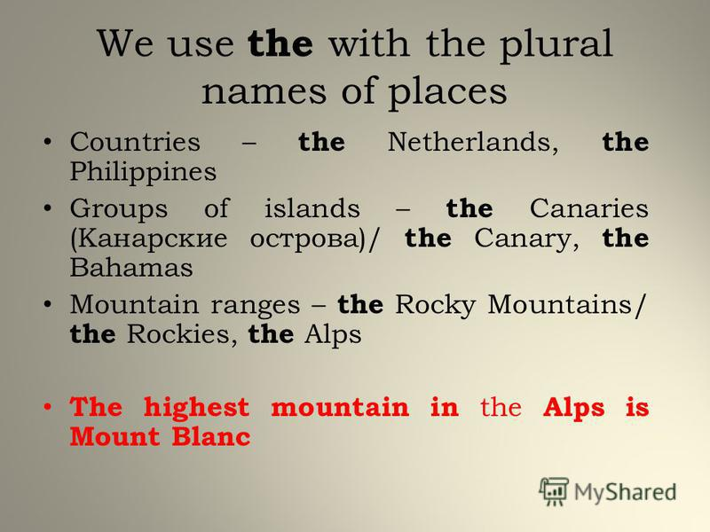 We use the with the plural names of places Countries – the Netherlands, the Philippines Groups of islands – the Canaries (Канарские острова)/ the Canary, the Bahamas Mountain ranges – the Rocky Mountains/ the Rockies, the Alps The highest mountain in
