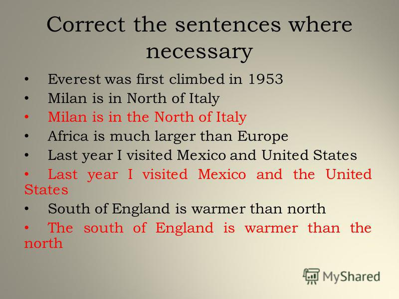 Correct the sentences where necessary Everest was first climbed in 1953 Milan is in North of Italy Milan is in the North of Italy Africa is much larger than Europe Last year I visited Mexico and United States Last year I visited Mexico and the United