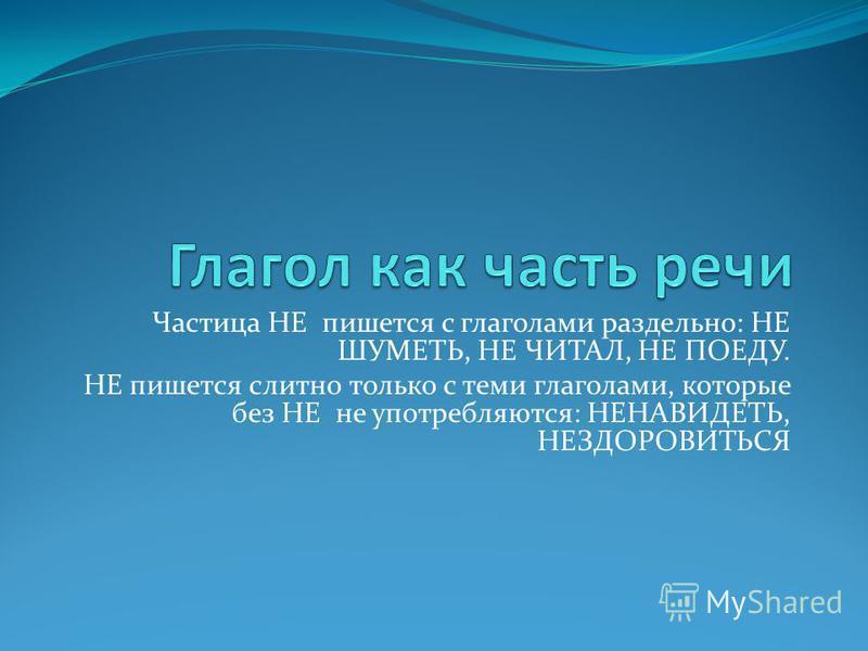 Частица НЕ пишется с глаголами раздельно: НЕ ШУМЕТЬ, НЕ ЧИТАЛ, НЕ ПОЕДУ. НЕ пишется слитно только с теми глаголами, которые без НЕ не употребляются: НЕНАВИДЕТЬ, НЕЗДОРОВИТЬСЯ