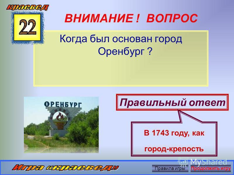 ВНИМАНИЕ ! ВОПРОС Как раньше называли Урал ? Правильный ответ Река Яик Правила игры Продолжить игру
