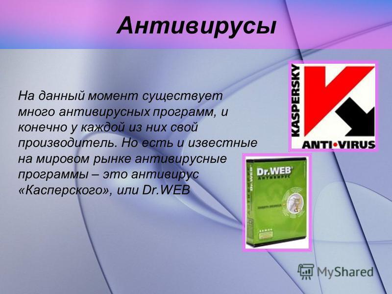 Антивирусы На данный момент существует много антивирусных программ, и конечно у каждой из них свой производитель. Но есть и известные на мировом рынке антивирусные программы – это антивирус «Касперского», или Dr.WEB