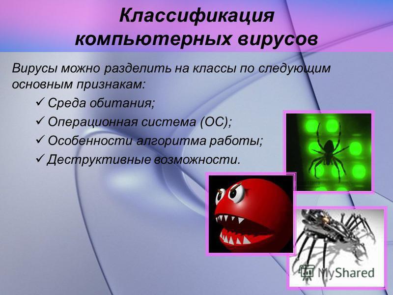 Классификация компьютерных вирусов Вирусы можно разделить на классы по следующим основным признакам: Среда обитания; Операционная система (OC); Особенности алгоритма работы; Деструктивные возможности.