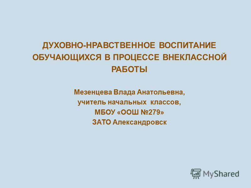 ДУХОВНО - НРАВСТВЕННОЕ ВОСПИТАНИЕ ОБУЧАЮЩИХСЯ В ПРОЦЕССЕ ВНЕКЛАССНОЙ РАБОТЫ Мезенцева Влада Анатольевна, учитель начальных классов, МБОУ « ООШ 279» ЗАТО Александровск