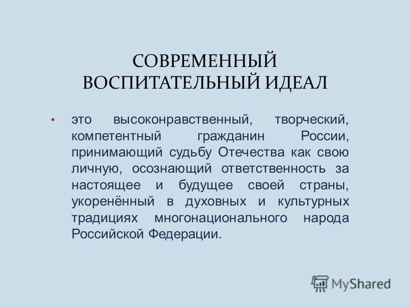 СОВРЕМЕННЫЙ ВОСПИТАТЕЛЬНЫЙ ИДЕАЛ это высоконравственный, творческий, компетентный гражданин России, принимающий судьбу Отечества как свою личную, осознающий ответственность за настоящее и будущее своей страны, укоренённый в духовных и культурных трад