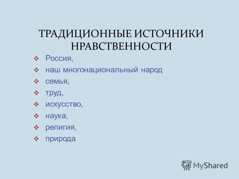 ТРАДИЦИОННЫЕ ИСТОЧНИКИ НРАВСТВЕННОСТИ Россия, наш многонациональный народ семья, труд, искусство, наука, религия, природа
