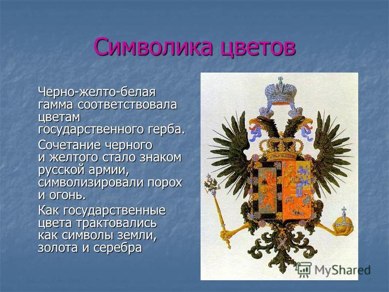 Символика цветов Черно-желто-белая гамма соответствовала цветам государственного герба. Сочетание черного и желтого стало знаком русской армии, символизировали порох и огонь. Как государственные цвета трактовались как символы земли, золота и серебра