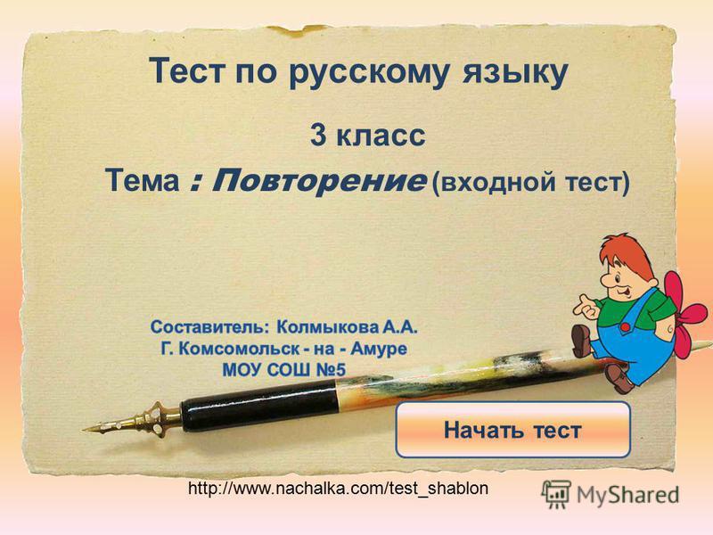 Тест по русскому языку 3 класс Тема : Повторение (входной тест) Начать тест http://www.nachalka.com/test_shablon