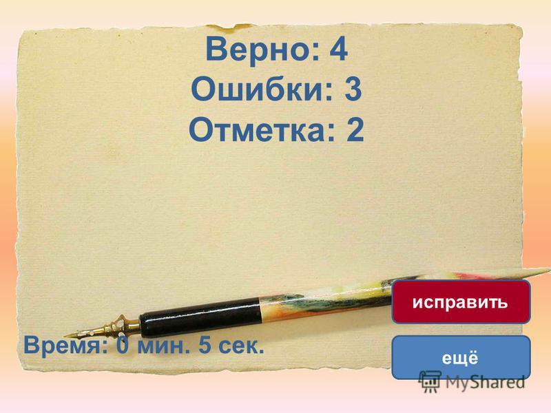 Верно: 4 Ошибки: 3 Отметка: 2 Время: 0 мин. 5 сек. ещё исправить