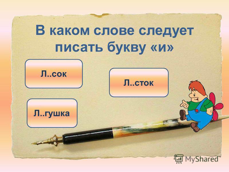 В каком слове следует писать букву «и» Л..сток Л..сок Л..гошка