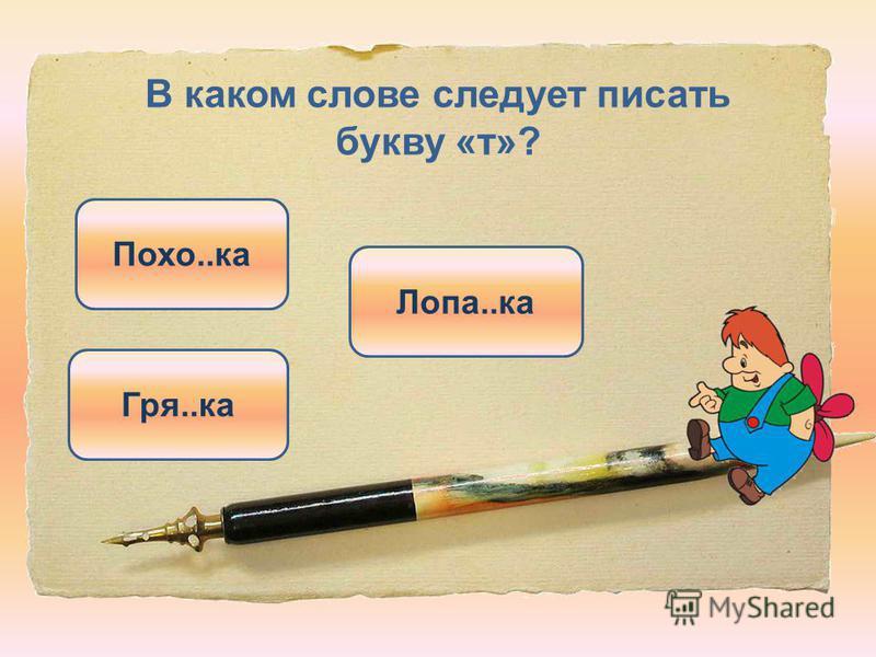 В каком слове следует писать букву «т»? Лопа..ка Гря..ка Похо..ка