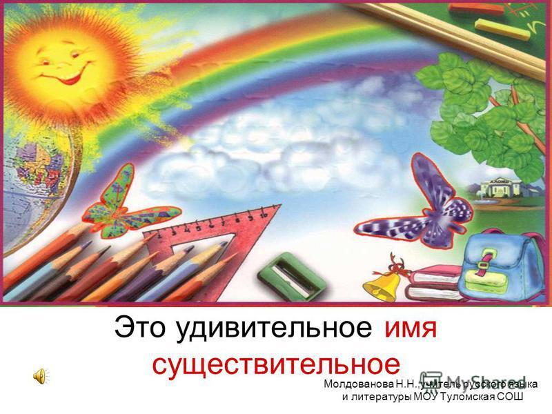 Это удивительное имя существительное Молдованова Н.Н.,учитель русского языка и литературы МОУ Туломская СОШ