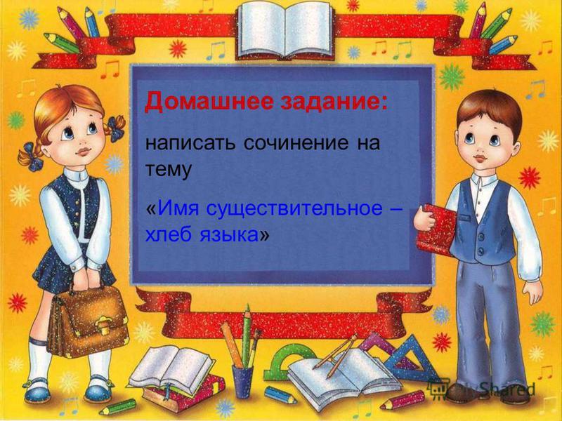 Д Домашнее задание: написать сочинение на тему «Имя существительное – хлеб языка»