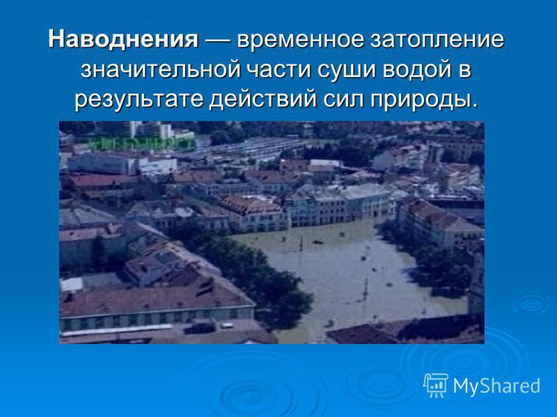 Наводнения временное затопление значительной части суши водой в результате действий сил природы.