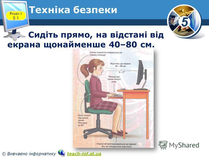5 © Вивчаємо інформатику teach-inf.at.uateach-inf.at.ua Техніка безпеки Розділ 1 § 1 Сидіть прямо, на відстані від екрана щонайменше 40–80 см.