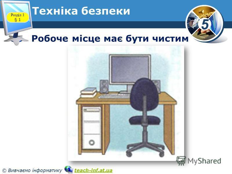 5 © Вивчаємо інформатику teach-inf.at.uateach-inf.at.ua Техніка безпеки Робоче місце має бути чистим Розділ 1 § 1