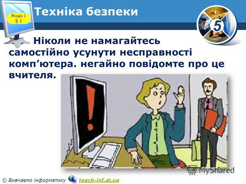 5 © Вивчаємо інформатику teach-inf.at.uateach-inf.at.ua Техніка безпеки Ніколи не намагайтесь самостійно усунути несправності компютера. негайно повідомте про це вчителя. Розділ 1 § 1