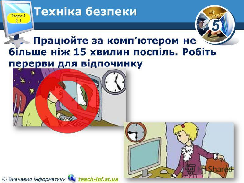 5 © Вивчаємо інформатику teach-inf.at.uateach-inf.at.ua Техніка безпеки Працюйте за компютером не більше ніж 15 хвилин поспіль. Робіть перерви для відпочинку Розділ 1 § 1