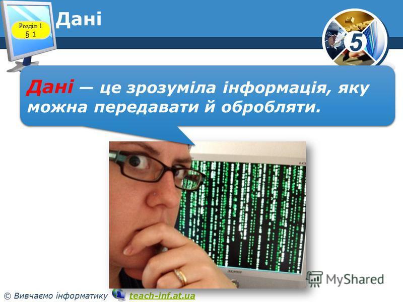 5 © Вивчаємо інформатику teach-inf.at.uateach-inf.at.ua Дані Розділ 1 § 1 Дані це зрозуміла інформація, яку можна передавати й обробляти.