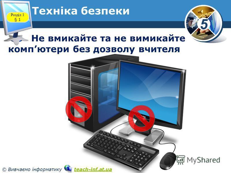5 © Вивчаємо інформатику teach-inf.at.uateach-inf.at.ua Техніка безпеки Розділ 1 § 1 Не вмикайте та не вимикайте компютери без дозволу вчителя