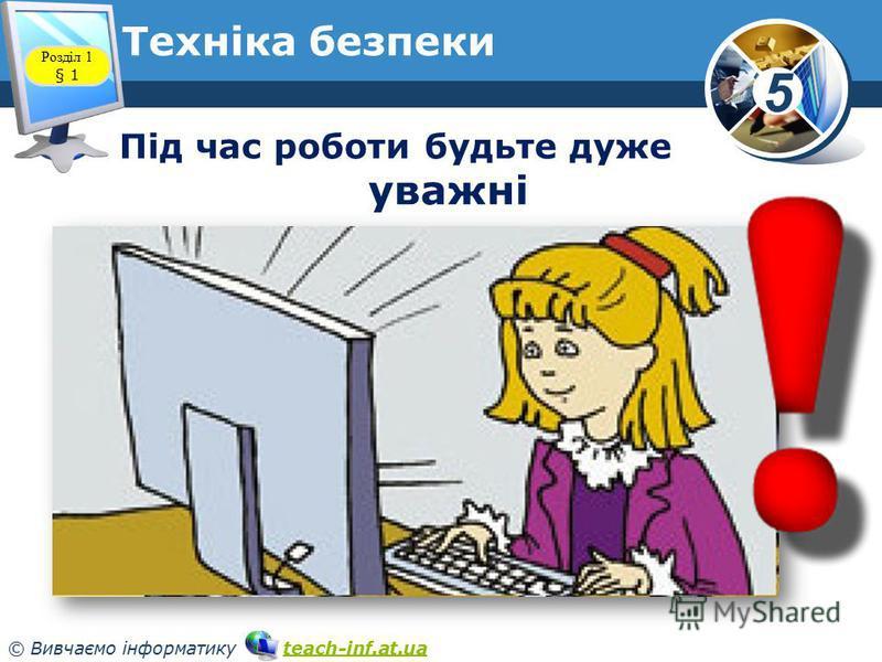 5 © Вивчаємо інформатику teach-inf.at.uateach-inf.at.ua Техніка безпеки Розділ 1 § 1 Під час роботи будьте дуже уважні