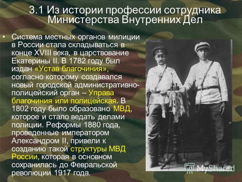 3.1 Из истории профессии сотрудника Министерства Внутренних Дел Система местных органов милиции в России стала складываться в конце XVIII века, в царствование Екатерины II. В 1782 году был издан «Устав благочиния», согласно которому создавался новый