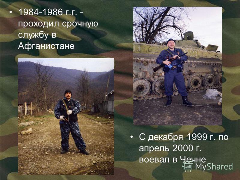 1984-1986 г.г. - проходил срочную службу в Афганистане С декабря 1999 г. по апрель 2000 г. воевал в Чечне