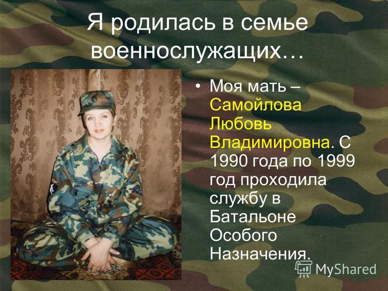 Я родилась в семье военнослужащих… Моя мать – Самойлова Любовь Владимировна. С 1990 года по 1999 год проходила службу в Батальоне Особого Назначения.