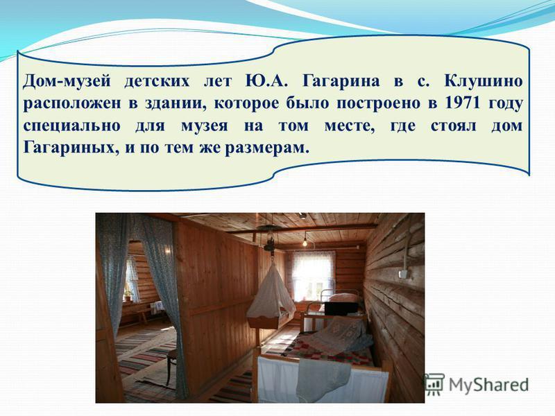 века. Дом-музей детских лет Ю.А. Гагарина в с. Клушино расположен в здании, которое было построено в 1971 году специально для музея на том месте, где стоял дом Гагариных, и по тем же размерам.