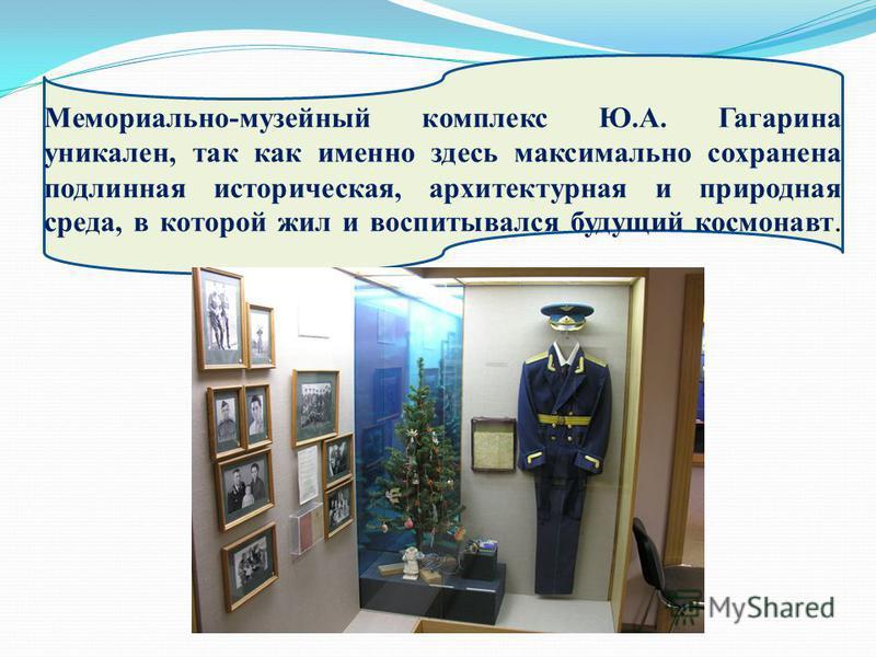 Мемориально-музейный комплекс Ю.А. Гагарина уникален, так как именно здесь максимально сохранена подлинная историческая, архитектурная и природная среда, в которой жил и воспитывался будущий космонавт.