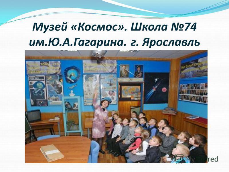 Музей «Космос». Школа 74 им.Ю.А.Гагарина. г. Ярославль