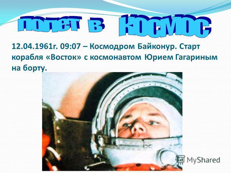 12.04.1961 г. 09:07 – Космодром Байконур. Старт корабля «Восток» с космонавтом Юрием Гагариным на борту.