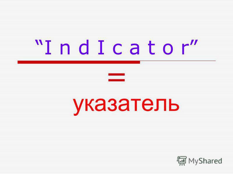 I n d I c a t o r=I n d I c a t o r= указатель