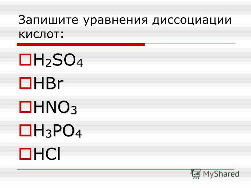 Запишите уравнения диссоциации кислот: H 2 SO 4 НBr НBr НNO 3 НNO 3 Н 3 PO 4 Н 3 PO 4 HCl