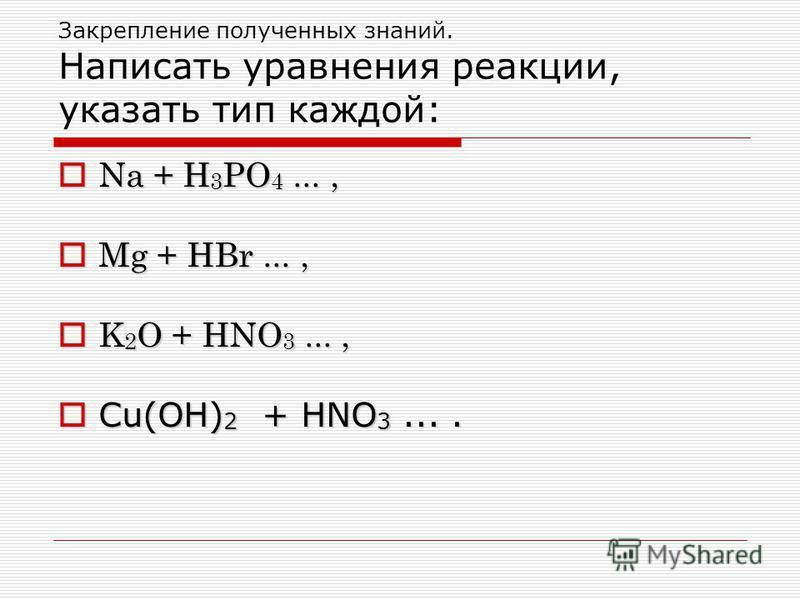 Закрепление полученных знаний. Написать уравнения реакции, указать тип каждой: Na + Н 3 PO 4..., Na + Н 3 PO 4..., Mg + НBr..., Mg + НBr..., K 2 O + НNO 3..., K 2 O + НNO 3..., Cu(OH) 2 + НNO 3.... Cu(OH) 2 + НNO 3....