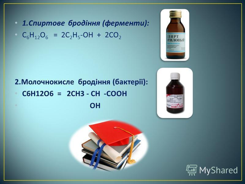 1. Спиртове бродіння ( ферменти ): С 6 Н 12 О 6 = 2 С 2 Н 5 - ОН + 2 СО 2 2. Молочнокисле бродіння ( бактерії ): С 6 Н 12 О 6 = 2 СН 3 - СН - СООН ОН