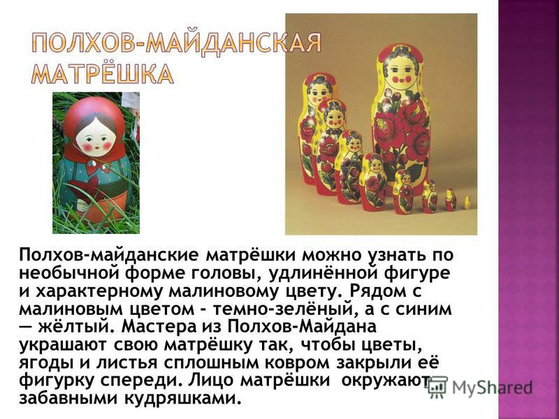 Полхов-майданские матрёшки можно узнать по необычной форме головы, удлинённой фигуре и характерному малиновому цвету. Рядом с малиновым цветом - темно-зелёный, а с синим жёлтый. Мастера из Полхов-Майдана украшают свою матрёшку так, чтобы цветы, ягоды