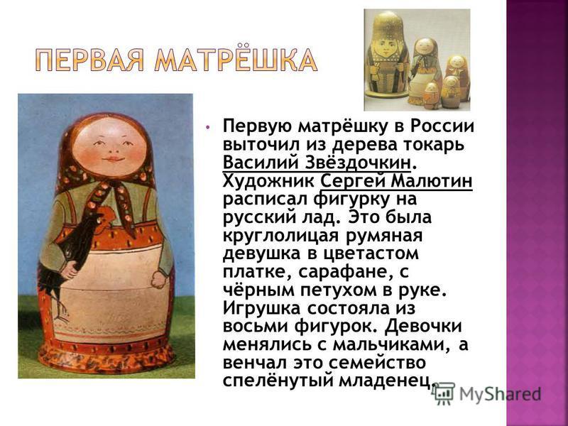 Первую матрёшку в России выточил из дерева токарь Василий Звёздочкин. Художник Сергей Малютин расписал фигурку на русский лад. Это была круглолицая румяная девушка в цветастом платке, сарафане, с чёрным петухом в руке. Игрушка состояла из восьми фигу
