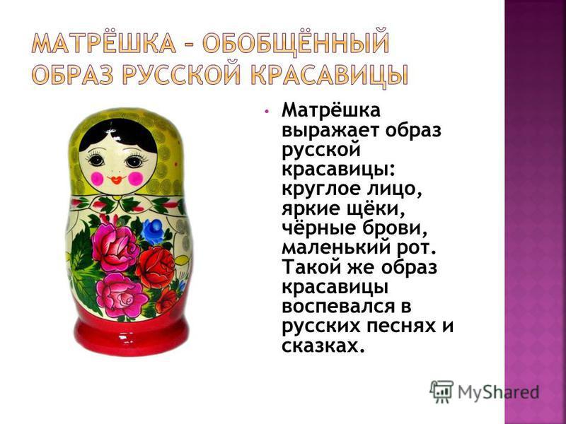 Матрёшка выражает образ русской красавицы: круглое лицо, яркие щёки, чёрные брови, маленький рот. Такой же образ красавицы воспевался в русских песнях и сказках.