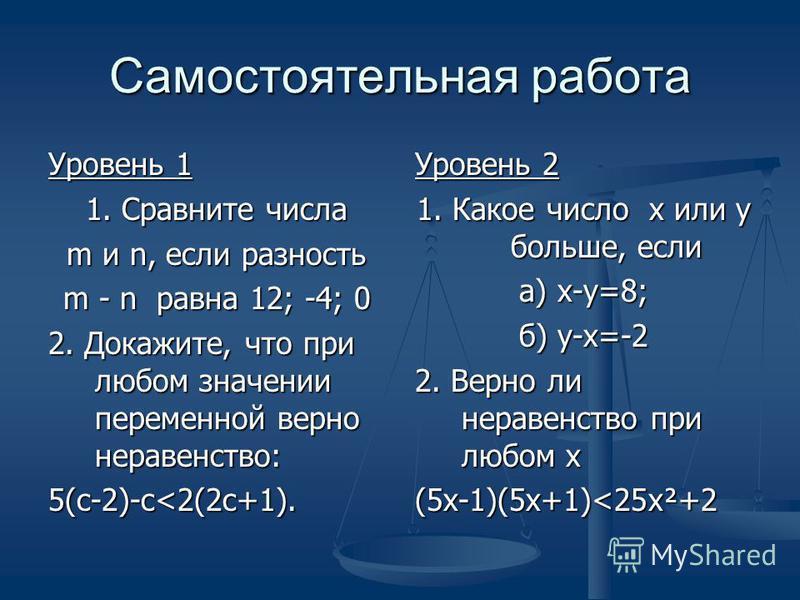 Самостоятельная работа Уровень 1 1. Сравните числа m и n, если разность m - n равна 12; -4; 0 2. Докажите, что при любом значении переменной верно неравенство: 5(с-2)-с<2(2c+1). Уровень 2 1. Какое число х или у больше, если а) х-у=8; б) у-х=-2 2. Вер