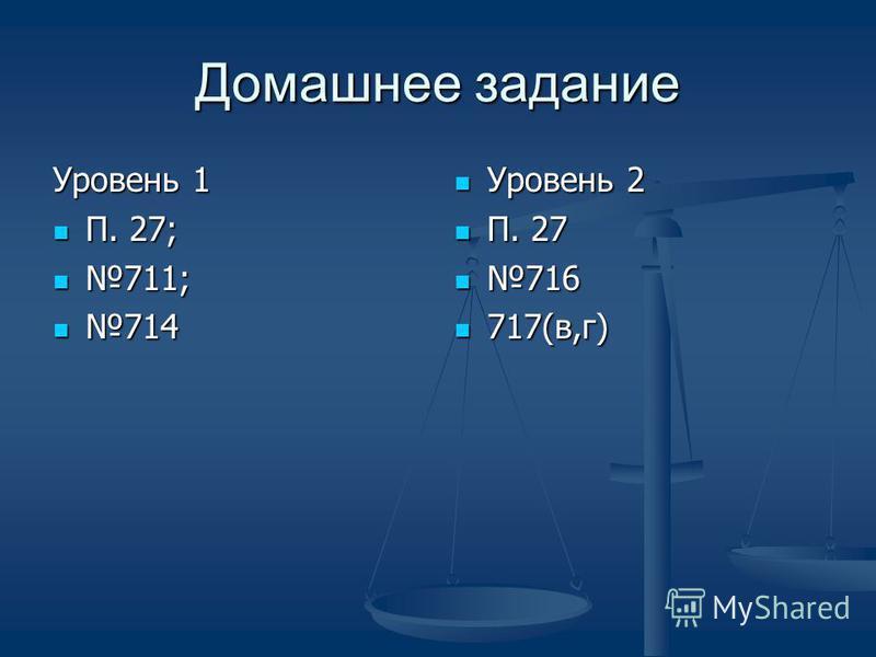 Домашнее задание Уровень 1 П. 27; П. 27; 711; 711; 714 714 Уровень 2 П. 27 716 717(в,г)