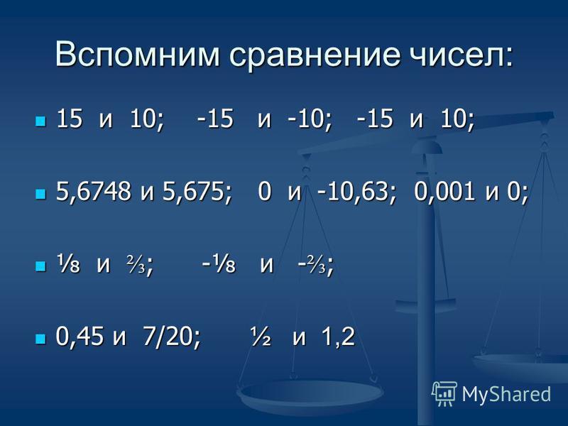Вспомним сравнение чисел: 15 и 10; -15 и -10; -15 и 10; 15 и 10; -15 и -10; -15 и 10; 5,6748 и 5,675; 0 и -10,63; 0,001 и 0; 5,6748 и 5,675; 0 и -10,63; 0,001 и 0; и ; - и - ; и ; - и - ; 0,45 и 7/20; ½ и 1,2 0,45 и 7/20; ½ и 1,2