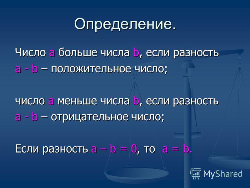 Определение. Число a больше числа b, если разность а - b – положительное число; число а меньше числа b, если разность а - b – отрицательное число; Если разность а – b = 0, то а = b.