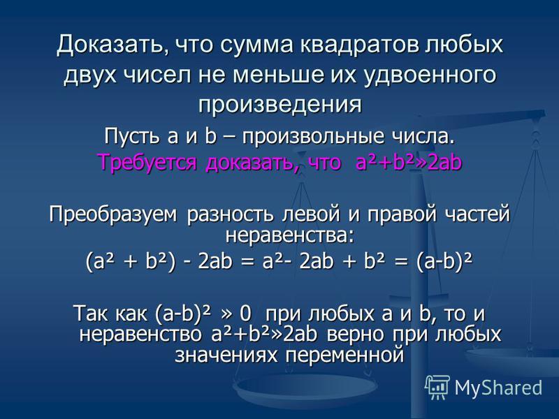 Доказать, что сумма квадратов любых двух чисел не меньше их удвоенного произведения Пусть а и b – произвольные числа. Требуется доказать, что а²+b²»2ab Преобразуем разность левой и правой частей неравенства: (а² + b²) - 2ab = а²- 2ab + b² = (а-b)² Та