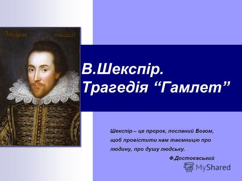 В.Шекспір. Трагедія Гамлет Шекспір – це пророк, посланий Богом, щоб провістити нам таємницю про людину, про душу людську. Ф.Достоєвський